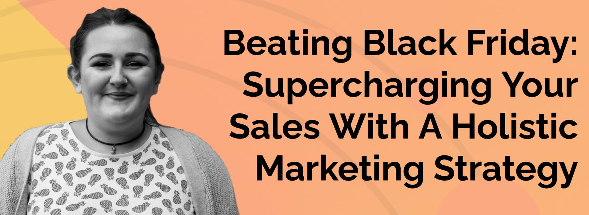 Beating Black Friday - Supercharging Your Sales With A Holistic Marketing Strategy