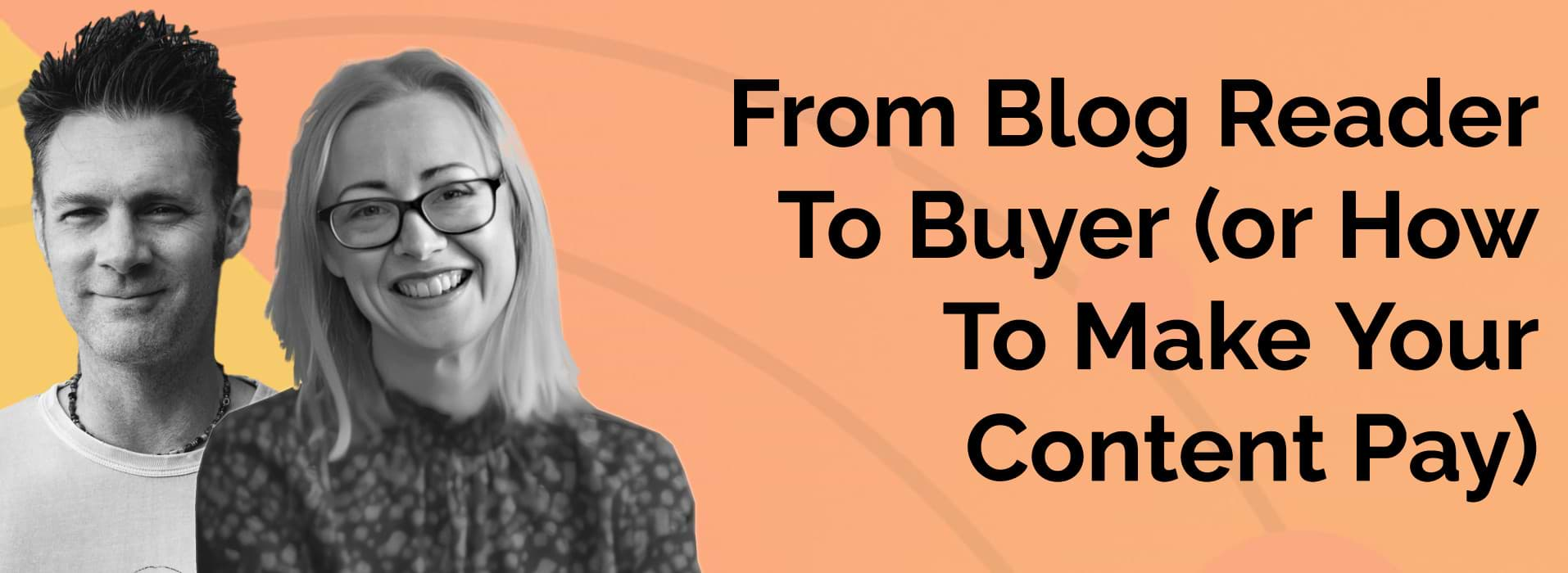 From Blog Reader To Buyer (or How To Make Your Content Pay)