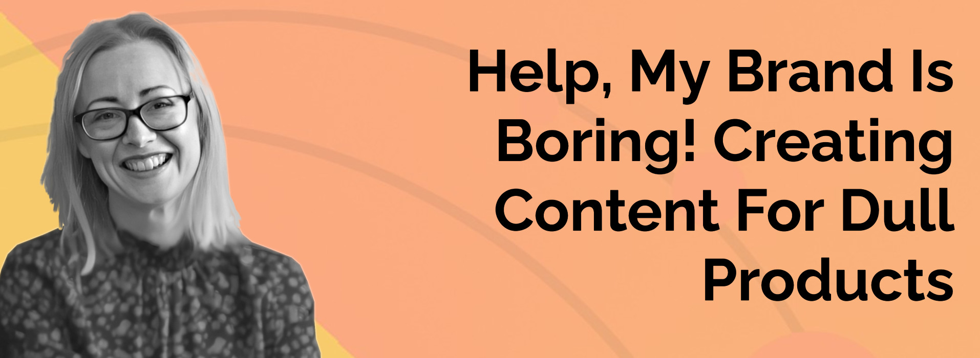 Help My Brand Is Boring - Creating Content For Dull Products