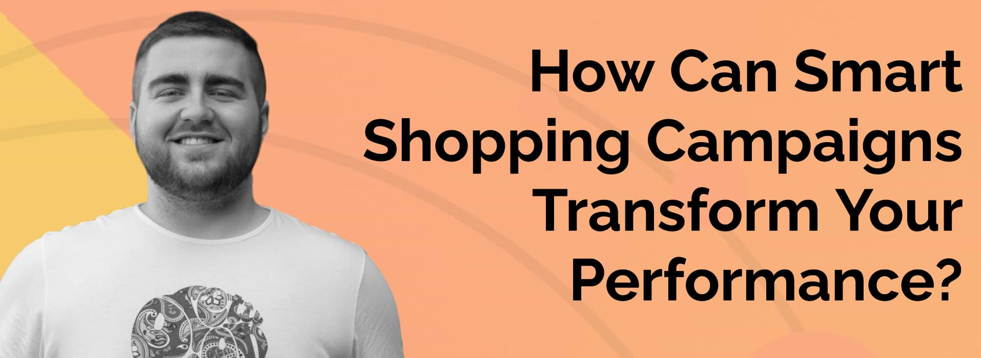 How Can Smart Shopping Campaigns Transform Your Performance