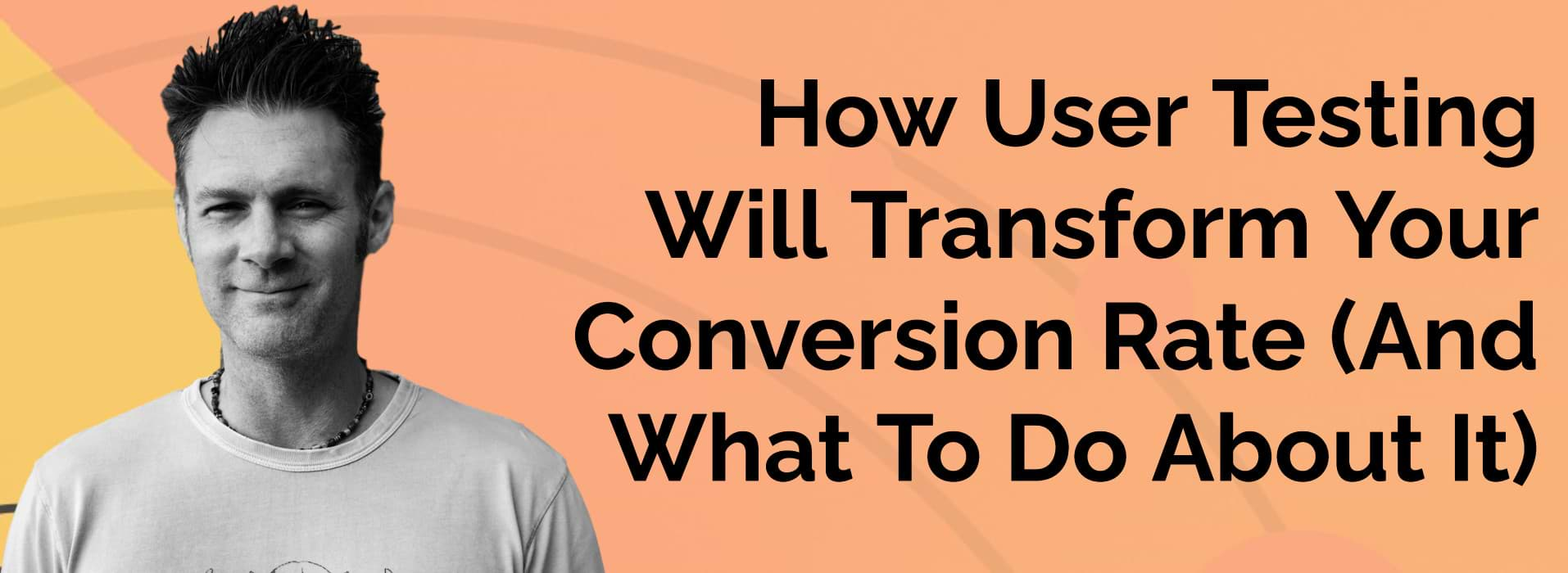 How User Testing Will Transform Your Conversion Rate (And What To Do About It)