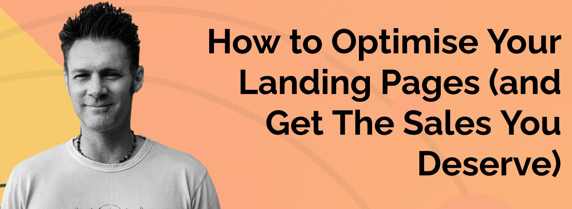 How to Optimise Your Landing Pages (and Get The Sales You Deserve)