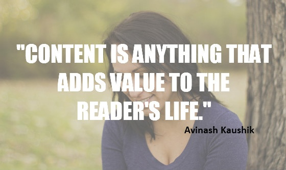 """""""Content is anything that adds value to the reader's life."""" Anivash Kaushik"""