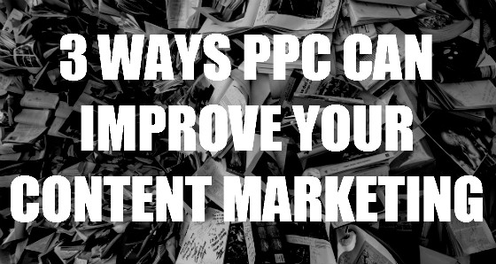 3 Ways PPC Can Improve Your Content Marketing