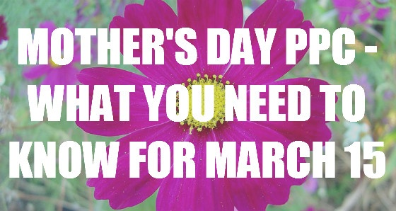Mother's Day PPC - What You Need To Know For March 15.