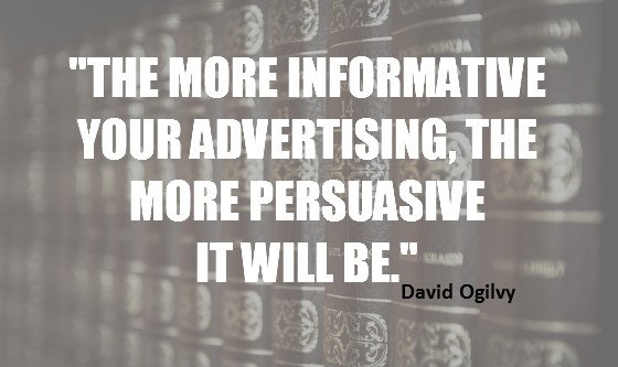 """The more informative your advertising, the more persuasive it will be."" David Ogilvy"