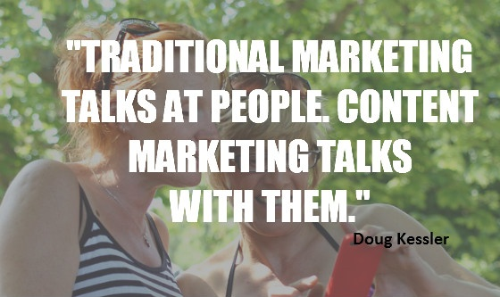 """Traditional marketing talks at people. Content marketing talks with them."" Doug Kessler"