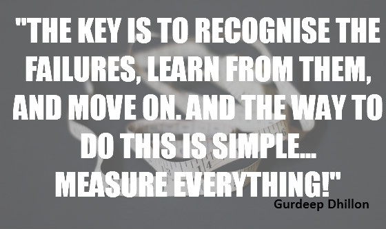 """""""The key is to recognise the failures, learn from them, and move on. And the way to do this is simple... measure everything!"""" Gurdeep Dhillon"""
