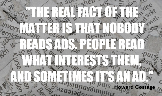 """""""The real fact of the matter is that nobody reads ads. People read what interests them, and sometimes it's an ad."""" Howard Gossage"""