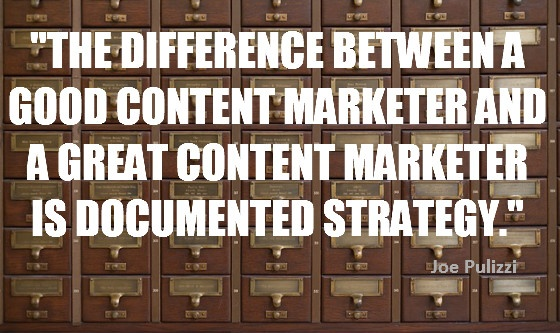 """""""The difference between a good content marketer and a great content marketer is documented strategy."""" Joe Pulizzi"""